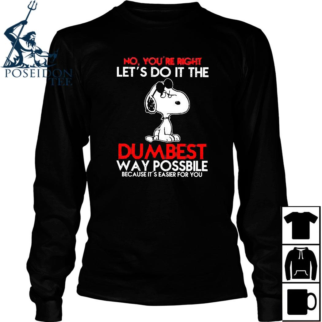 Snoopy No You're Right Let's Do It The Dumbest Way Possible Because It's Easier For You Shirt Long Sleeved