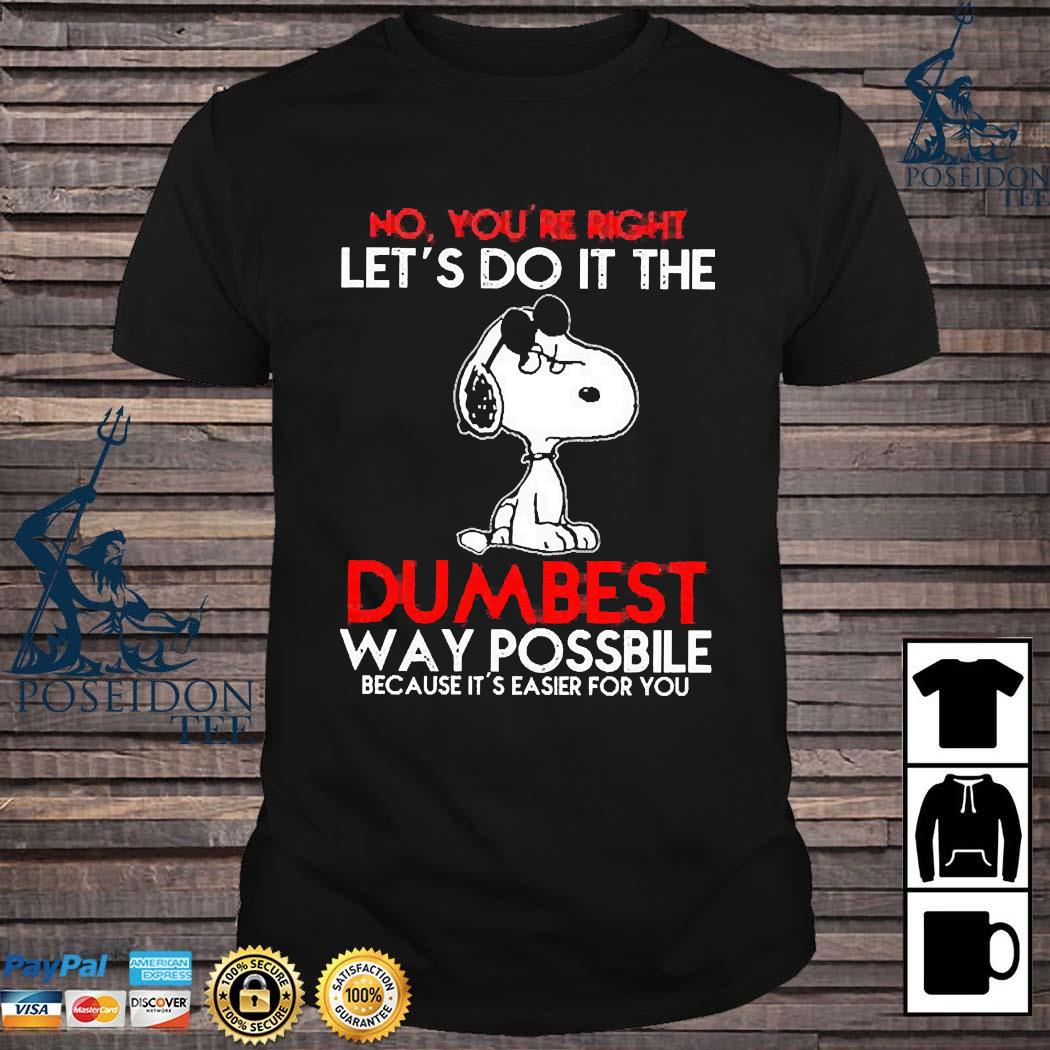 Snoopy No You're Right Let's Do It The Dumbest Way Possible Because It's Easier For You Shirt