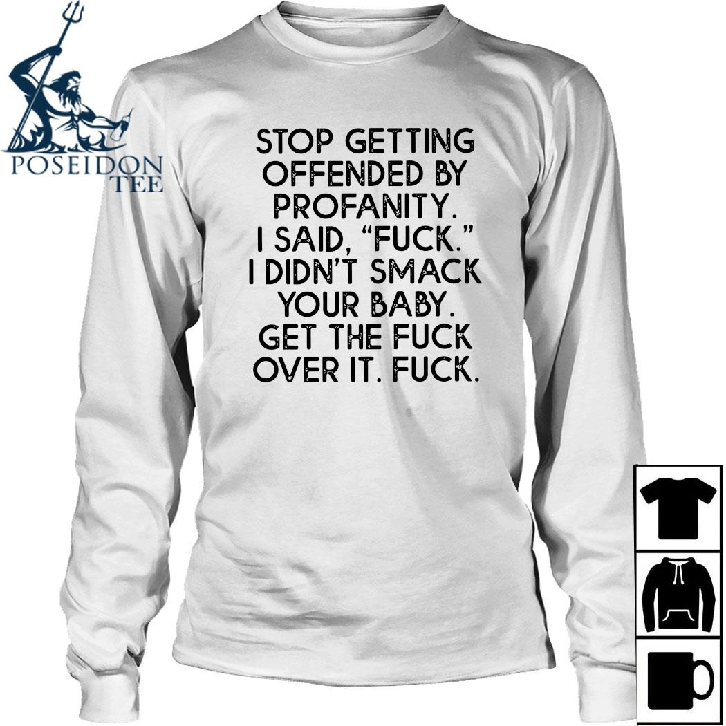 Stop Getting Offended By Profanity I Said Fuck I Didn't Smack Your Baby Get The Fuck Over It Fuck Shirt Long Sleeved