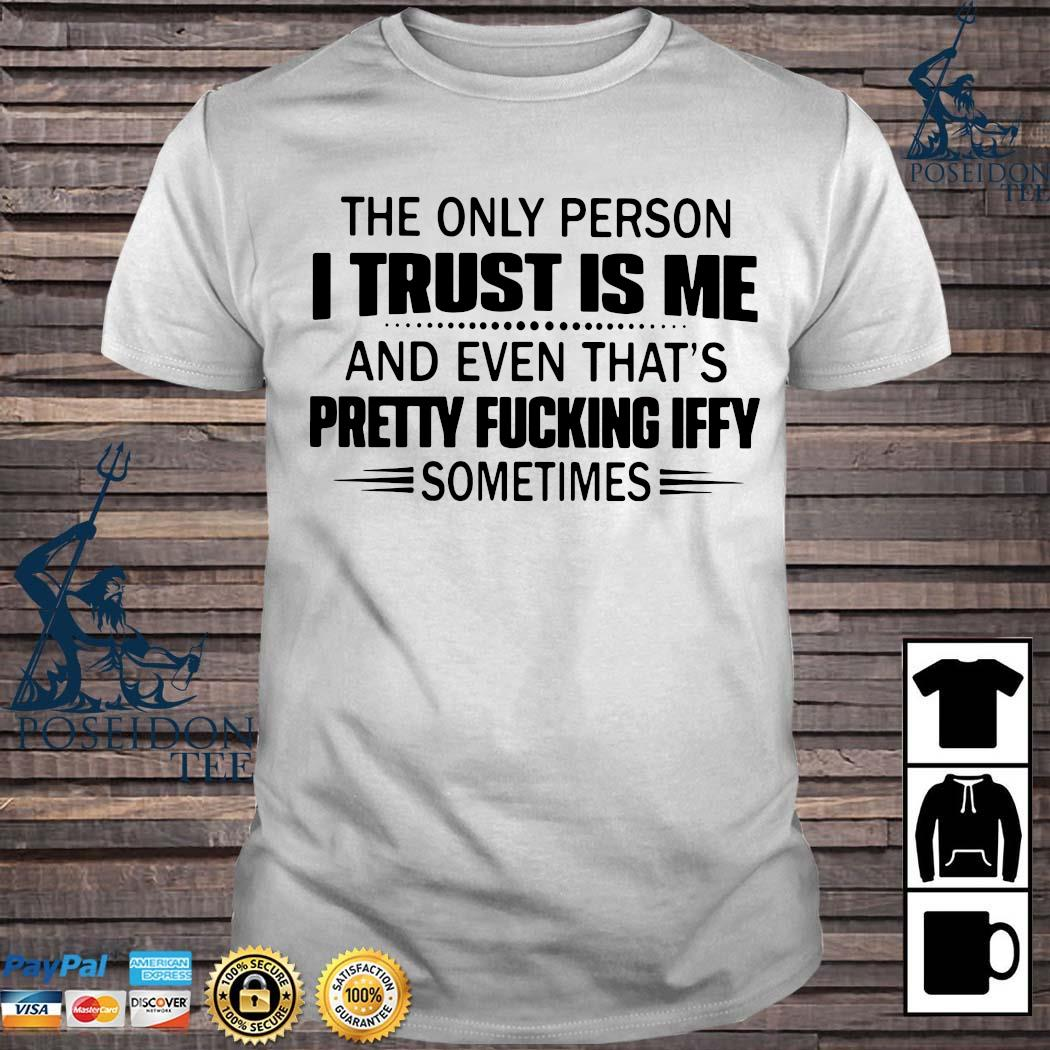 The Only Person I Trust Is Me And Even That's Pretty Fucking Iffy Sometimes Shirt