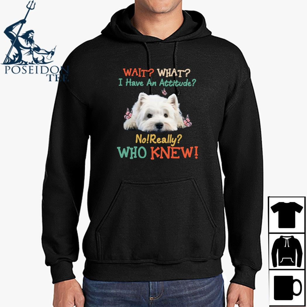 West Highland White Terrier Wait What I Have An Attitude No Really Who Knew Shirt Hoodie