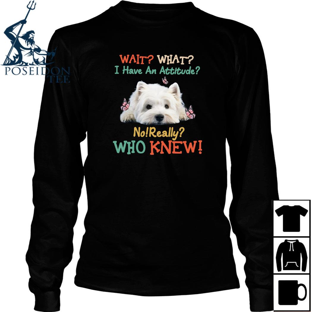 West Highland White Terrier Wait What I Have An Attitude No Really Who Knew Shirt Long Sleeved