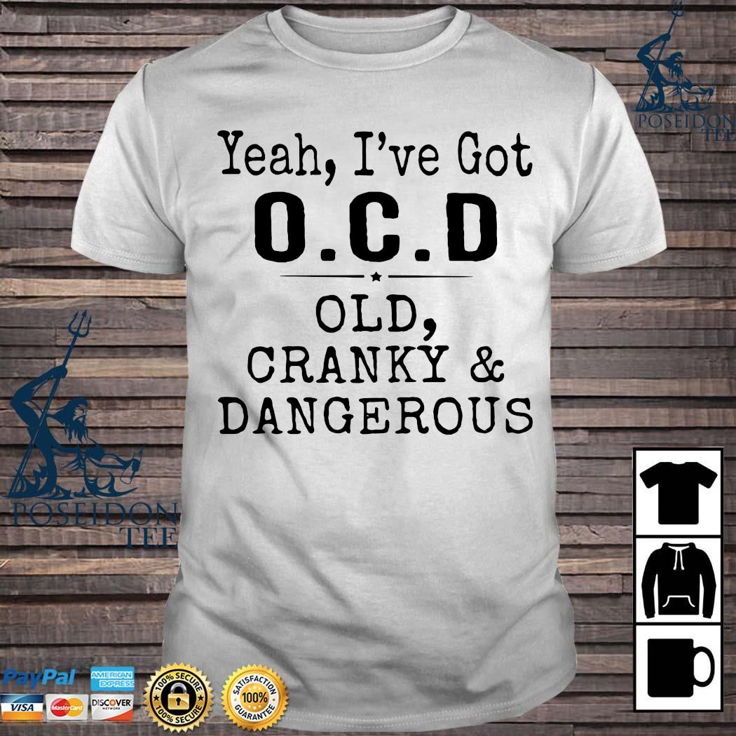 Yeah I've Got OCD Old Cranky And Dangerous Shirt