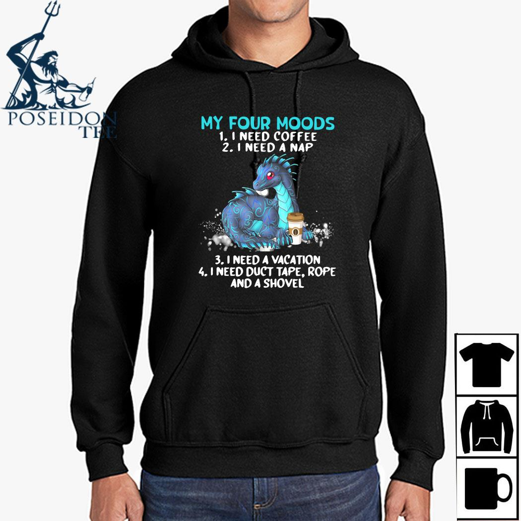 Dragon My Four Moods 1 I Need Coffee 2 I Need A Nap 3 I Need A Vacation 4 I Need Duct Tape Rope And A Shovel Shirt Hoodie