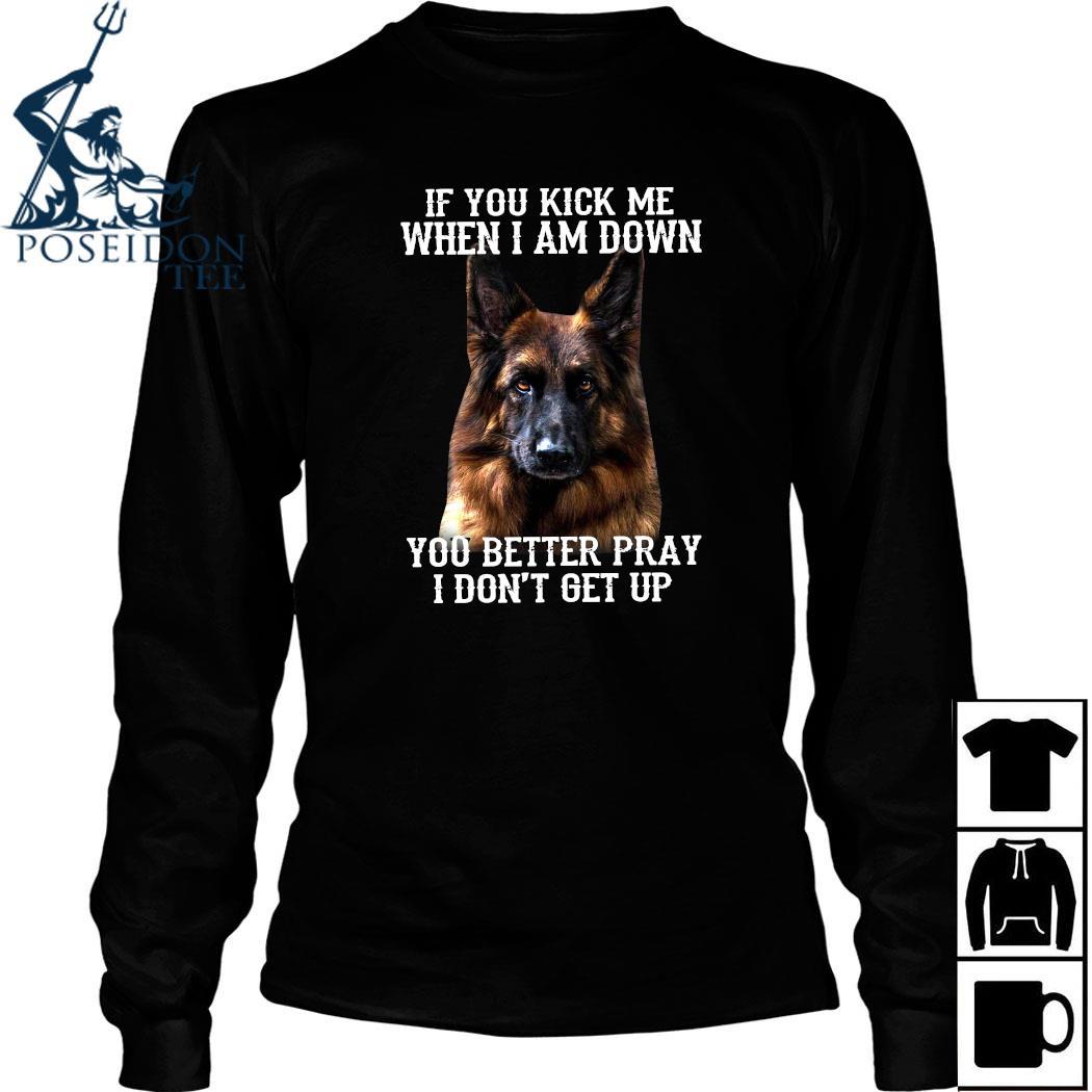 German Shepherd If You Kick Me When I Am Down You Better Pray I Don't Get Up Shirt Long Sleeved