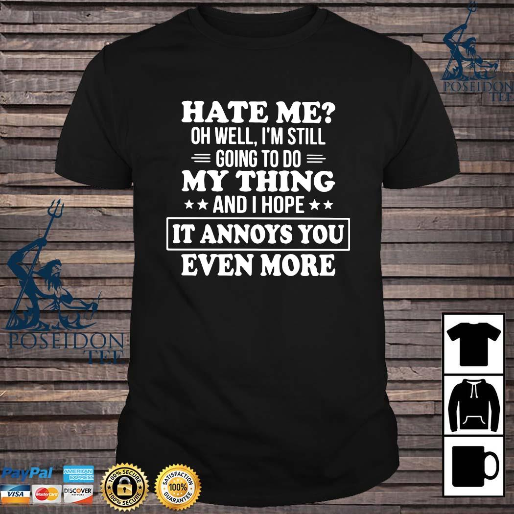 Hate Me Oh Well I'm Still Going To Do My Thing And I Hope It Annoys You Even More Shirt