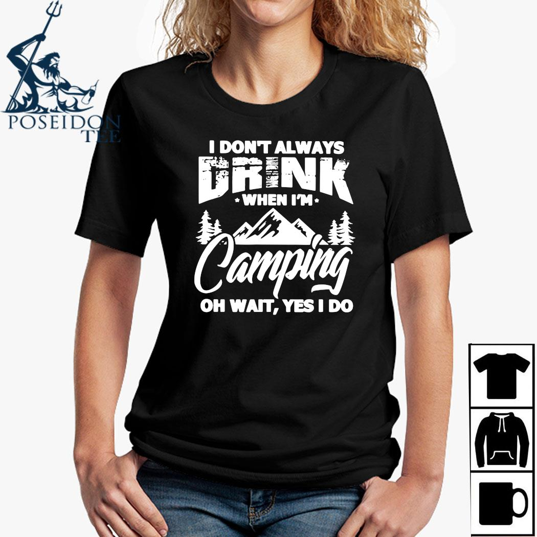 I Don't Always Drink When I'm Camping Oh Wait Yes I Do Shirt Ladies Shirt
