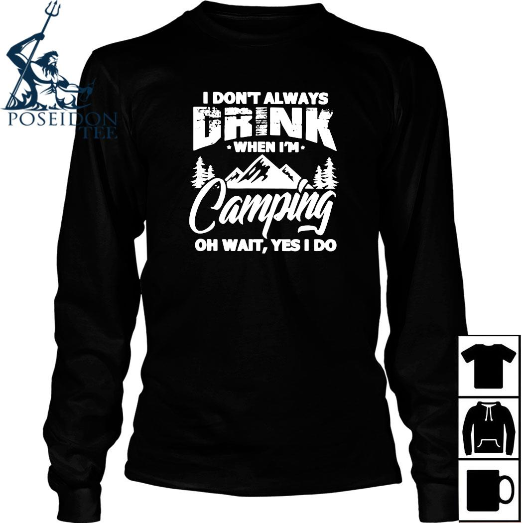 I Don't Always Drink When I'm Camping Oh Wait Yes I Do Shirt Long Sleeved