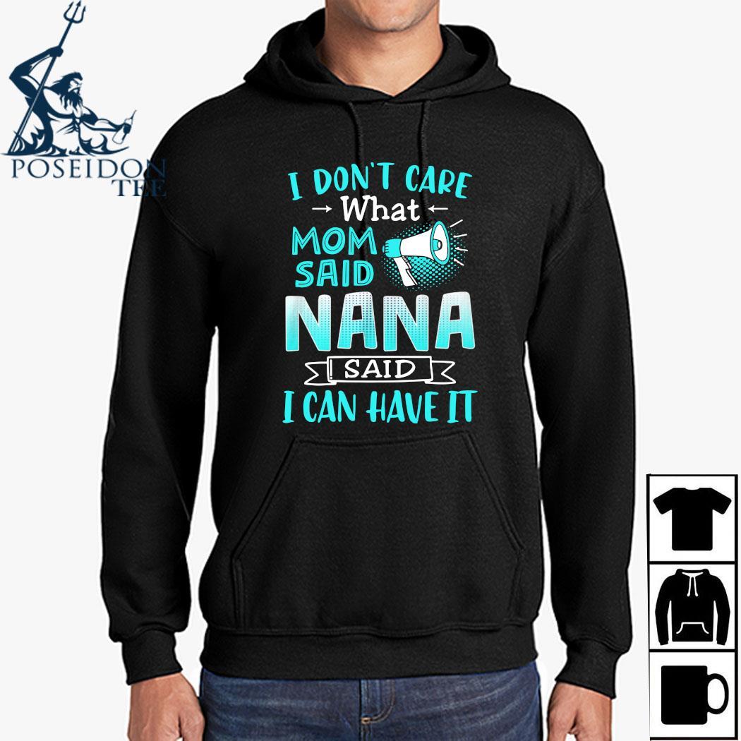 I Don't Care What Mom Said Nana Said I Can Have It Shirt Hoodie