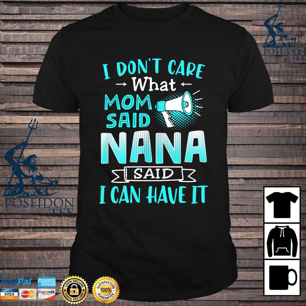 I Don't Care What Mom Said Nana Said I Can Have It Shirt