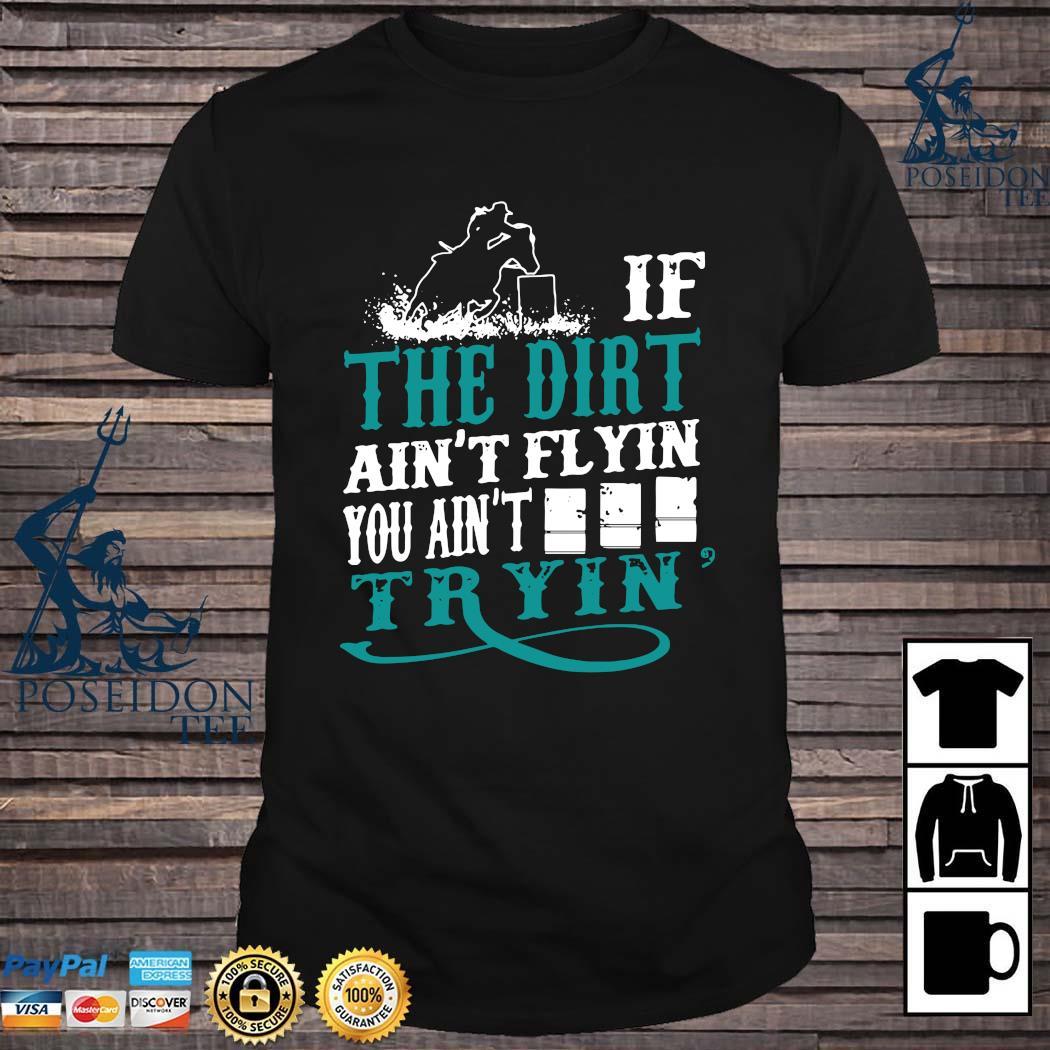 If The Dirt Ain't Flyin You Ain't Tryin' Shirt