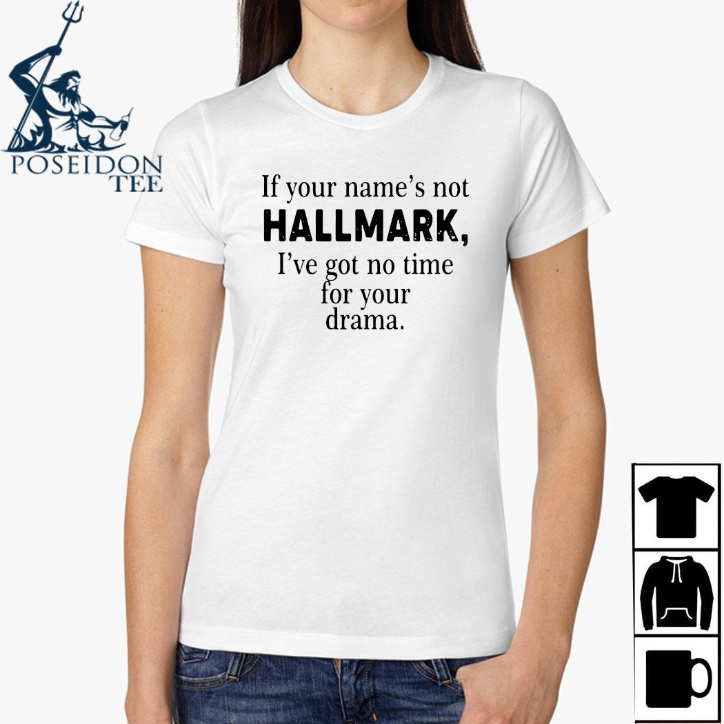 If Your Name's Not Hallmark I've Got No Time For Your Drama Shirt Ladies Shirt