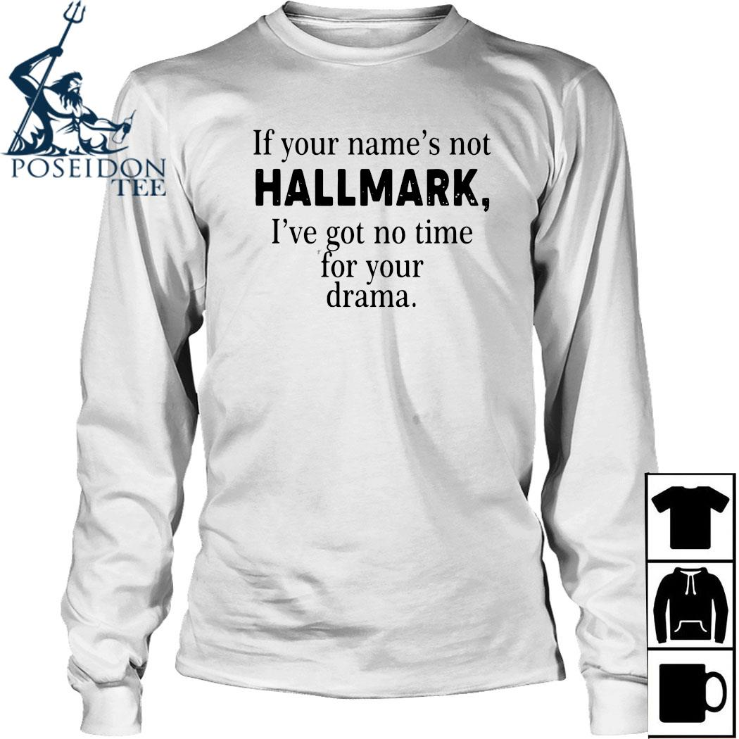 If Your Name's Not Hallmark I've Got No Time For Your Drama Shirt Long Sleeved