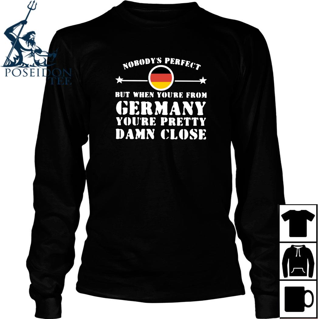 Nobody's Perfect But When You're From Germany You're Pretty Damn Close Shirt Long Sleeved