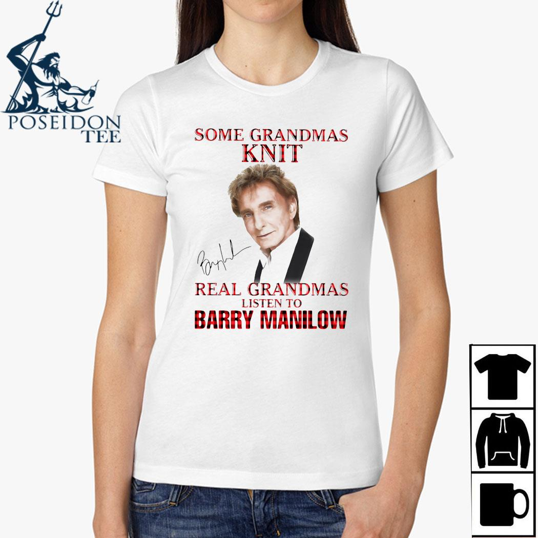 Some Grandmas Knit Real Grandmas Listen To Barry Manilow Signature Shirt Ladies Shirt