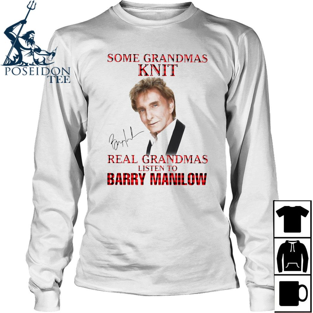 Some Grandmas Knit Real Grandmas Listen To Barry Manilow Signature Shirt Long Sleeved