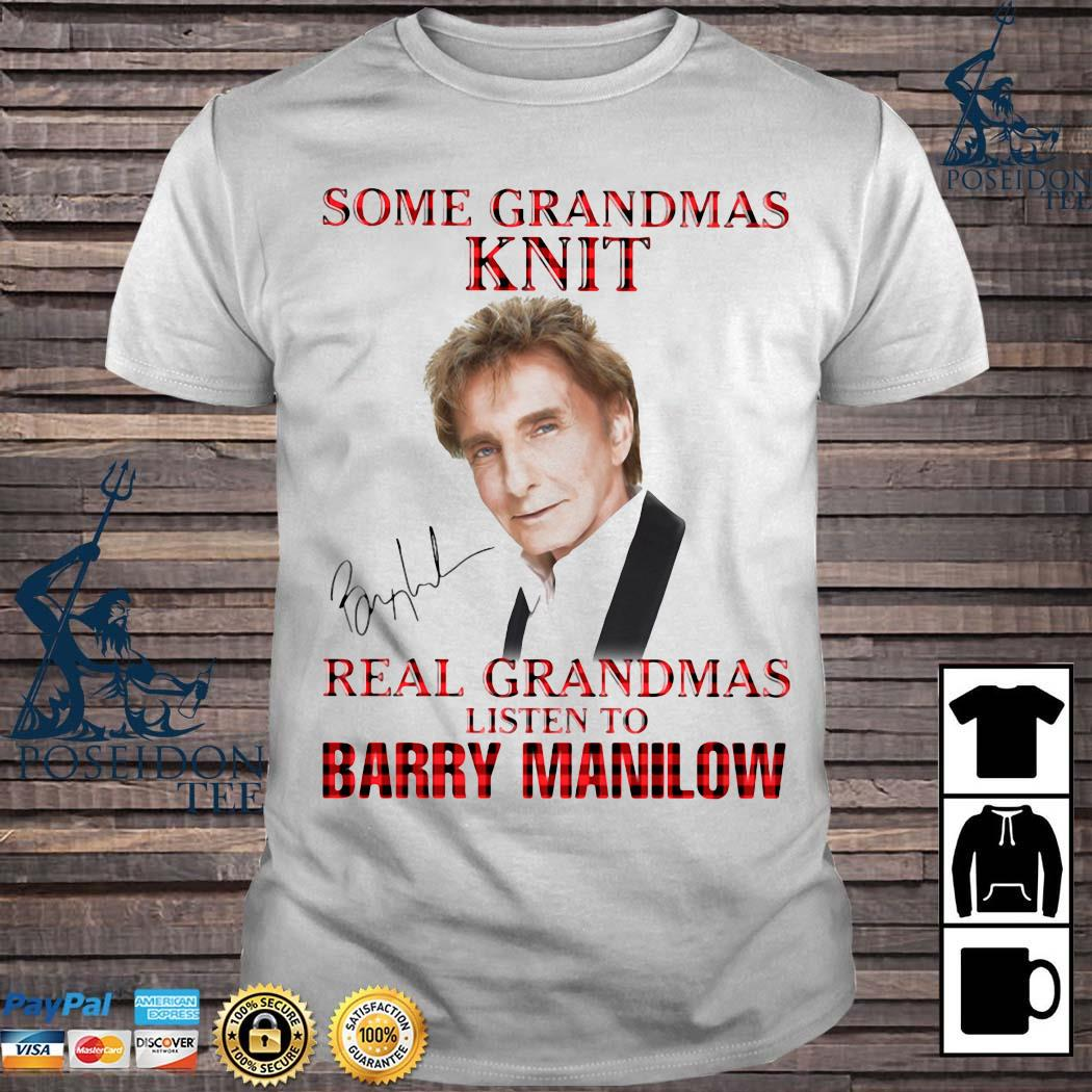 Some Grandmas Knit Real Grandmas Listen To Barry Manilow Signature Shirt
