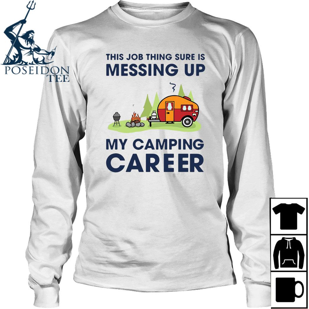 This Job Thing Sure Is Messing Up My Camping Career Shirt Long Sleeved