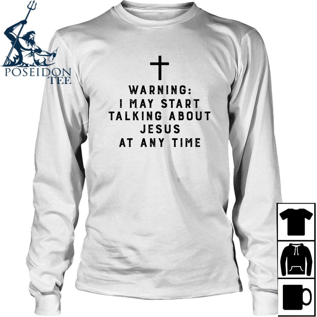 Warning I May Start Talking About Jesus Any Time Shirt Long Sleeved