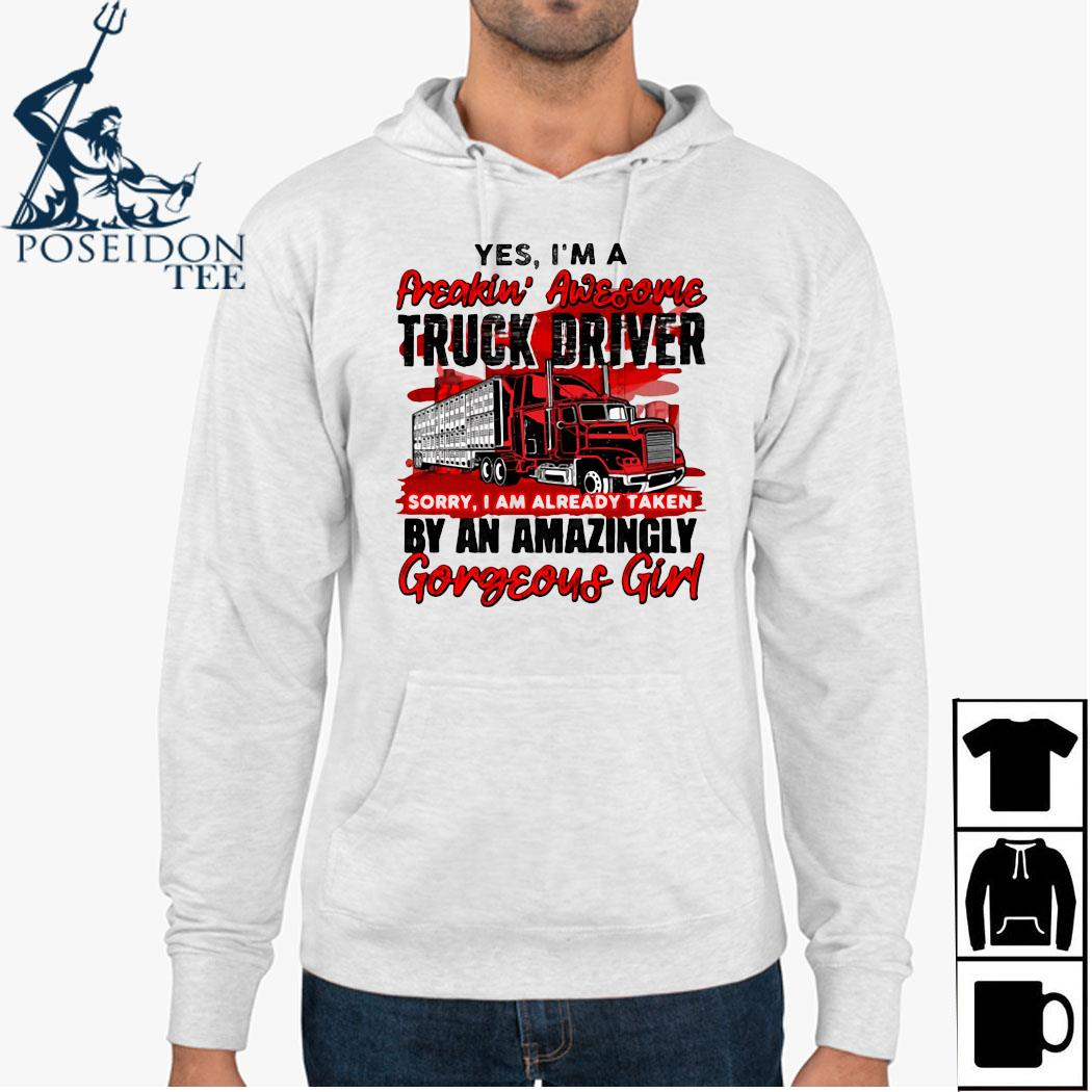 Yes I'm A Freakin' Awesome Truck Driver Sorry I Am Already Taken By An Amazingly Gorgeous Girl Shirt Hoodie