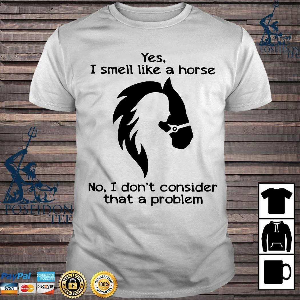Yes I Smell Like A Horse No I Don't Consider That A Problem Shirt