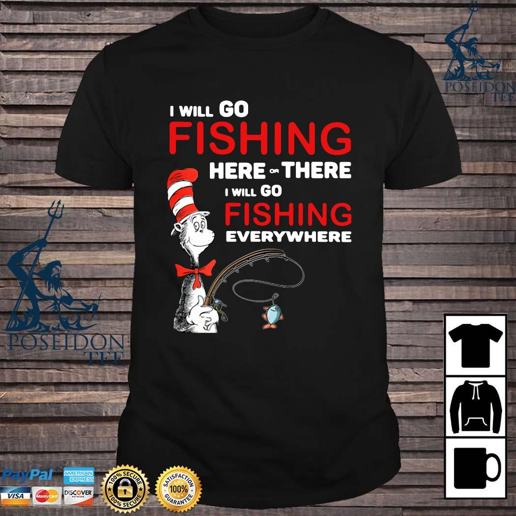 Dr Seuss I Will Go Fishing Here Or There I Will Go Fishing Everywhere Shirt