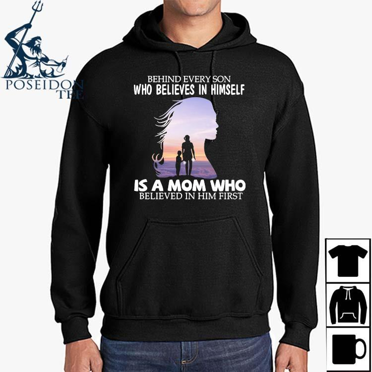 Behind Every Son Who Believes In Himself Is A Mom Who Believed In Him First Shirt Hoodie