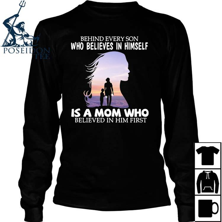 Behind Every Son Who Believes In Himself Is A Mom Who Believed In Him First Shirt Long Sleeved