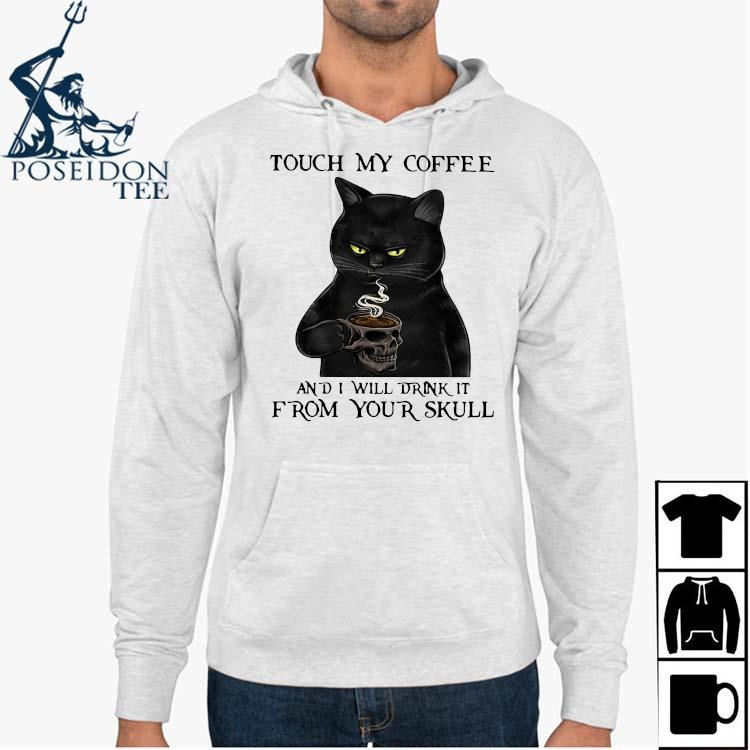 Black Cat Touch My Coffee And I Will Drink It From Your Skull Shirt Hoodie