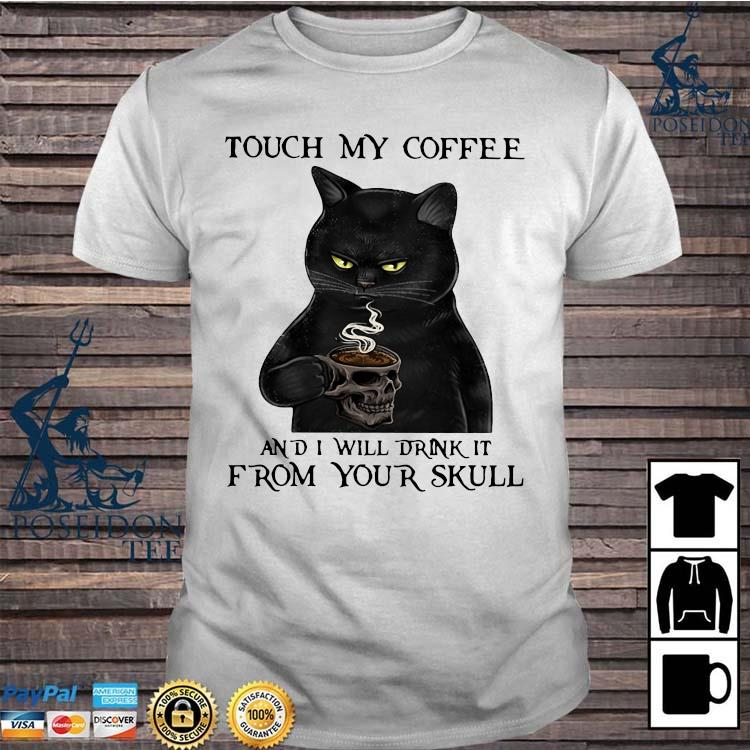 Black Cat Touch My Coffee And I Will Drink It From Your Skull Shirt