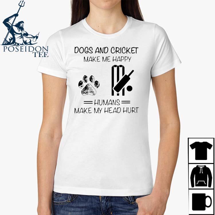 Dogs And Cricket Make Me Happy Humans Make My Head Hurt Shirt Ladies Shirt
