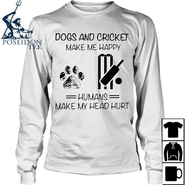 Dogs And Cricket Make Me Happy Humans Make My Head Hurt Shirt Long Sleeved
