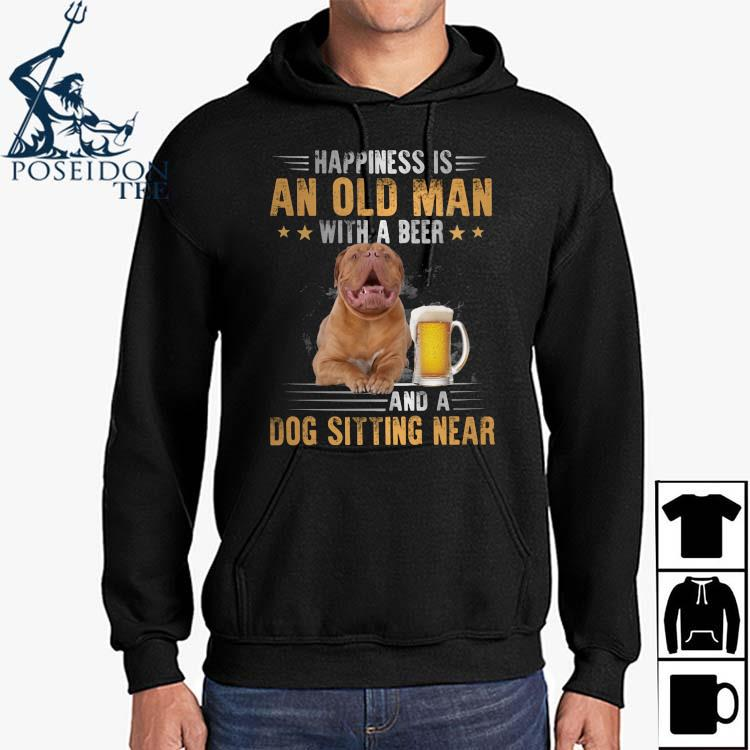 Dogue De Bordeaux Happiness Is An Old Man With A Beer And A Dog Sitting Near Shirt Hoodie