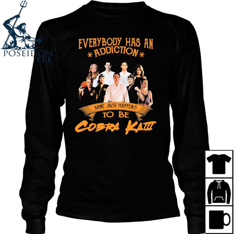 Everybody Has An Addiction Mine Just Happens To Be Cobra Kai Shirt Long Sleeved