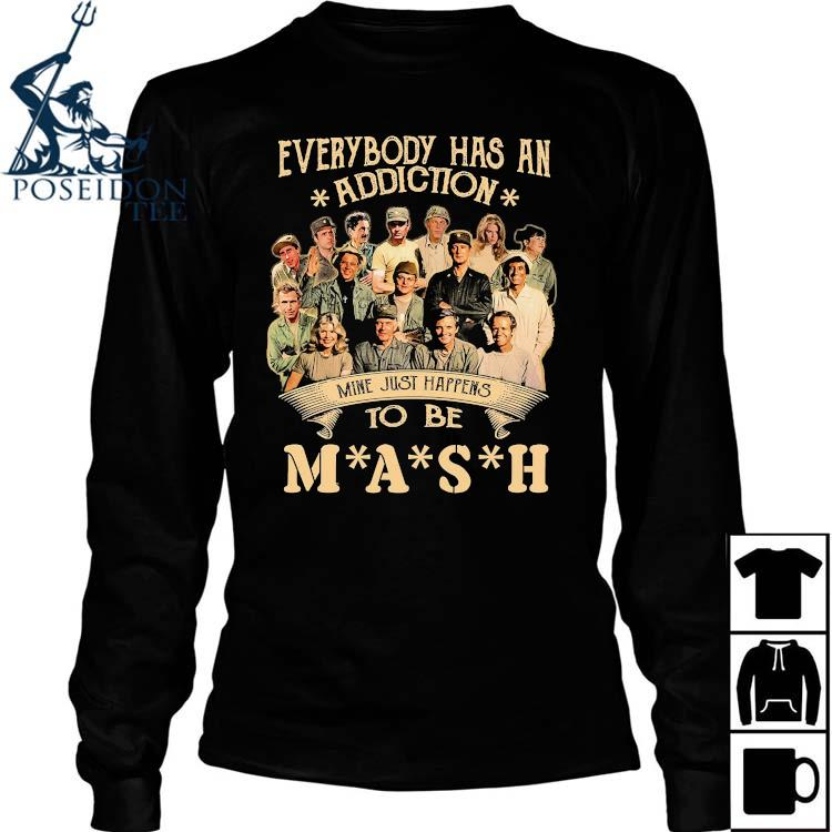 Everybody Has An Addiction Mine Just Happens To Be Mash Signatures Shirt Long Sleeved