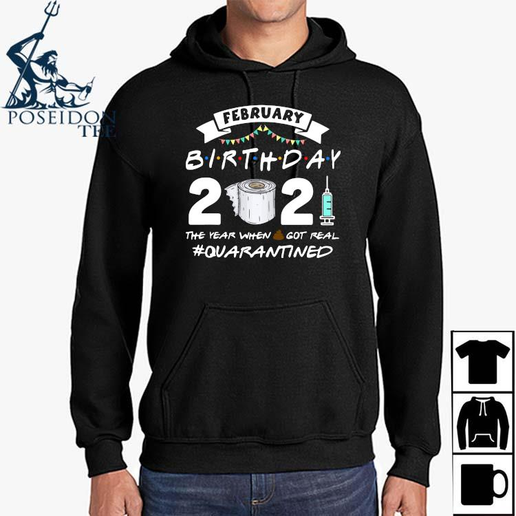 February Birthday 2021 The Year When Got Real Quarantined Shirt Hoodie