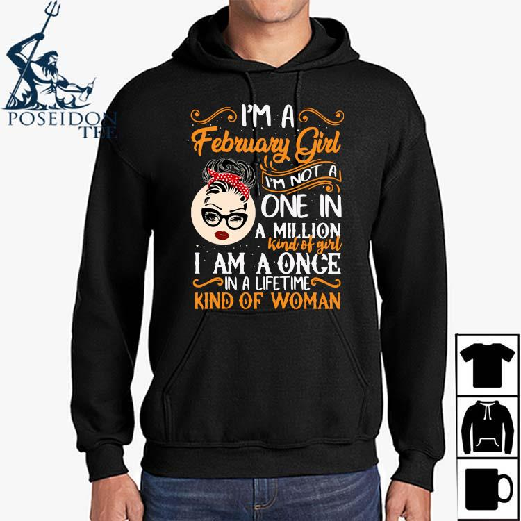 I'm A February Girl I'm Not A One In A Million Kind Of Girl I Am A Once In A Lifetime Kind Of Woman Shirt Hoodie