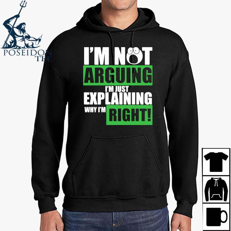 I'm Not Arguing I'm Just Explaining Why I'm Right Shirt Hoodie