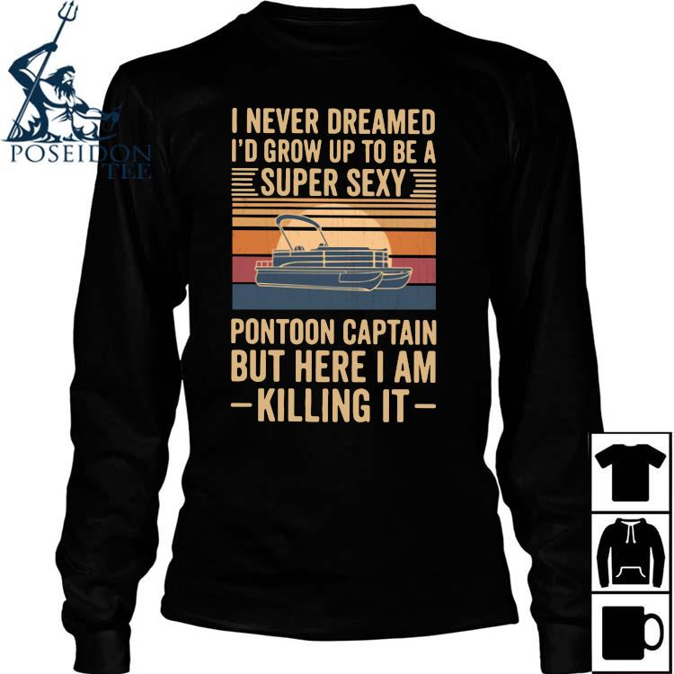 I Never Dreamed I'd Grow Up To Be A Super Sexy Pontoon Captain But Here I Am Killing It Vintage Shirt Long Sleeved