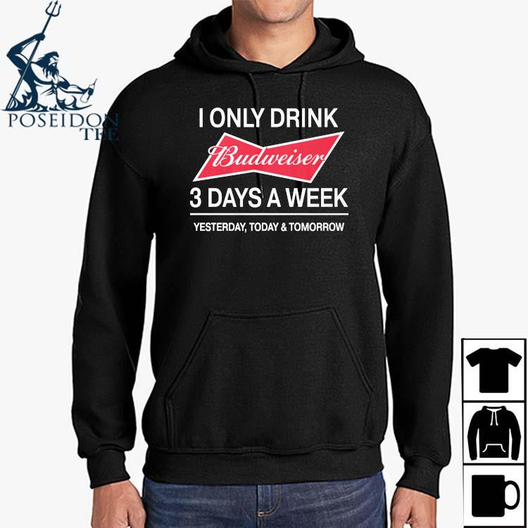 I Only Drink Budweiser 3 Days A Week Yesterday Today And Tomorrow Shirt Hoodie