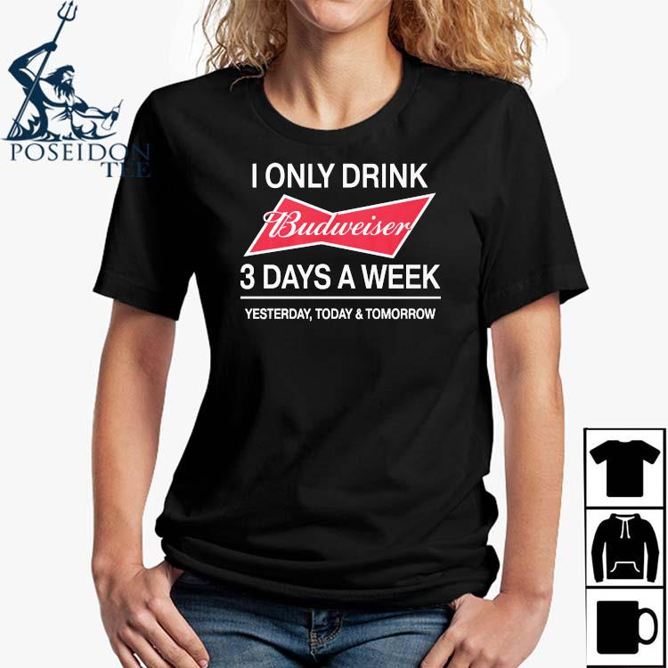 I Only Drink Budweiser 3 Days A Week Yesterday Today And Tomorrow Shirt Ladies Shirt
