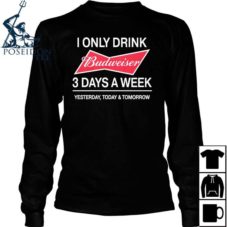 I Only Drink Budweiser 3 Days A Week Yesterday Today And Tomorrow Shirt Long Sleeved
