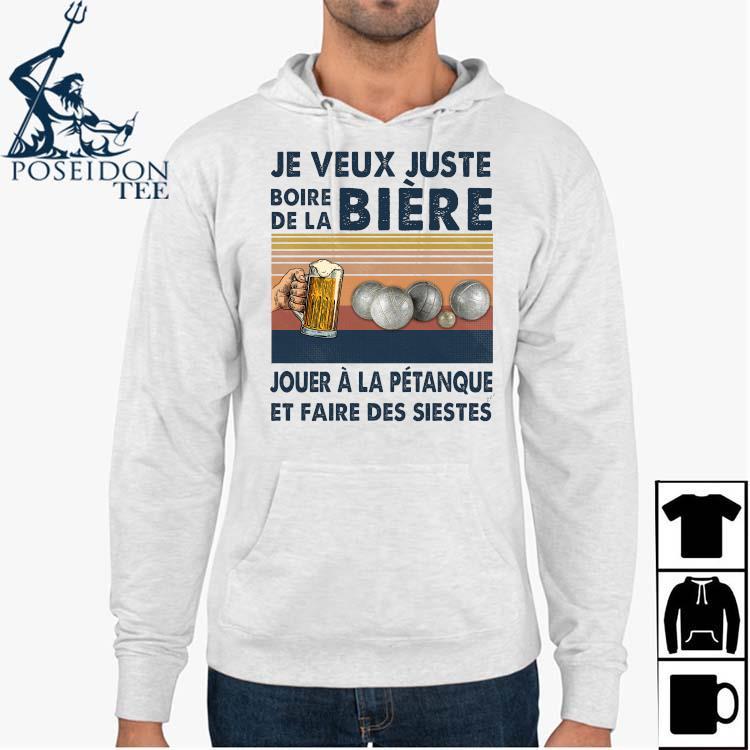 Je Veux Juste Boire De La Biere Jouer A La Petanque Et Faire Des Siestes Shirt Hoodie