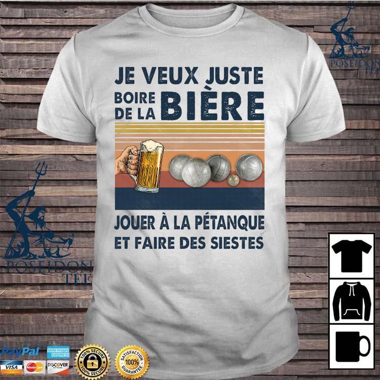 Je Veux Juste Boire De La Biere Jouer A La Petanque Et Faire Des Siestes Shirt