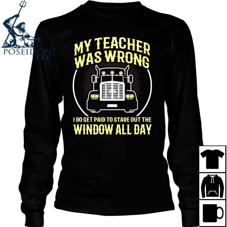 My Teacher Was Wrong I Do Get Paid To Stare Out The Window All Day Shirt Long Sleeved