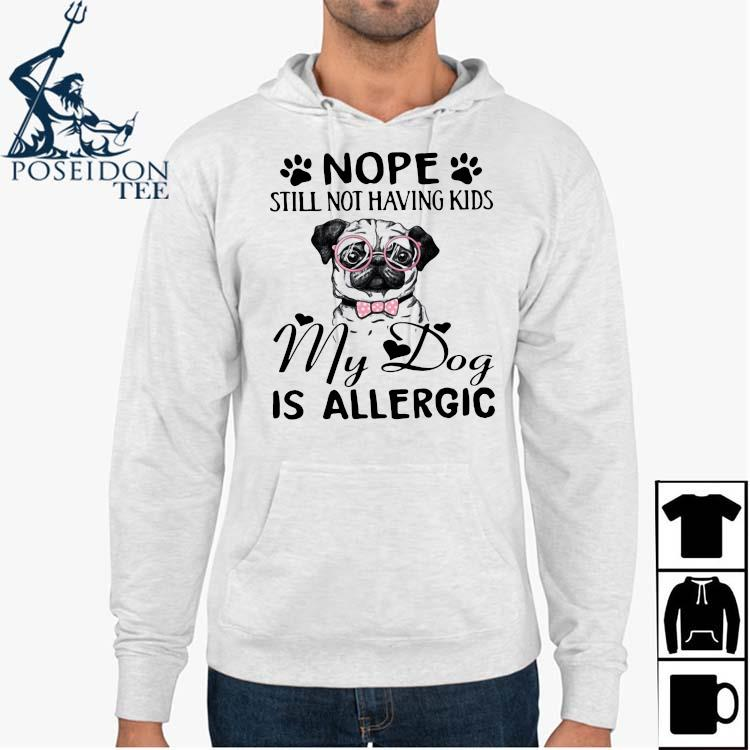 Nope Still Not Having Kids My Dog Is Allergic Shirt Hoodie