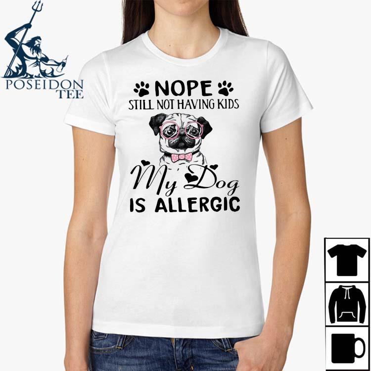 Nope Still Not Having Kids My Dog Is Allergic Shirt Ladies Shirt