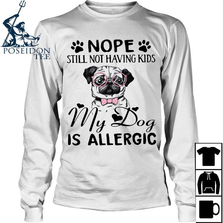 Nope Still Not Having Kids My Dog Is Allergic Shirt Long Sleeved