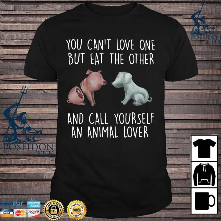 Pig And Dog You Can't Love One But Eat The Other And Call Yourself An Animal Lover Shirt