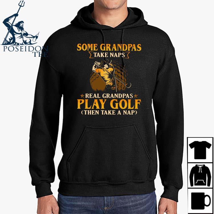 Some Grandpas Take Naps Real Grandpas Play Golf Then Take A Nap Shirt Hoodie